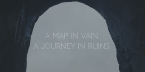 A MAP IN VAIN , A JOURNEY IN RUINS